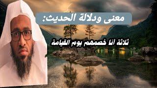 معنى ودلالة حديث الرسول صلى الله عليه وسلم: ثلاثة أنا خصمهم يوم القيامة