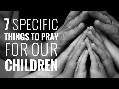 7 SPECIFIC THINGS TO PRAY FOR OUR CHILDREN - Sonny