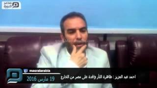 مصر العربية | احمد عبد العزيز : ظاهرة الثأر وافدة على مصر من الخارج