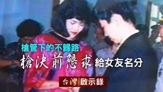 槍管下的不歸路 槍決前的懇求「要給女友名分」【台灣啟示錄】20181104