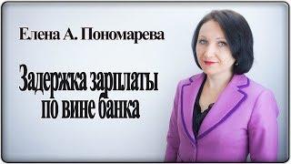 Задержка выплаты зарплаты по вине банка - Елена А. Пономарева