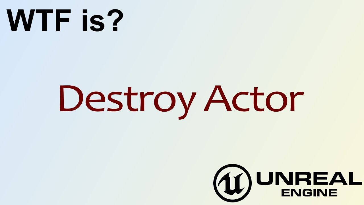 WTF Is? Destroy Actor in Unreal Engine 4 ( UE4 )