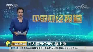 [中国财经报道]亚太股市今天小幅上涨| CCTV财经