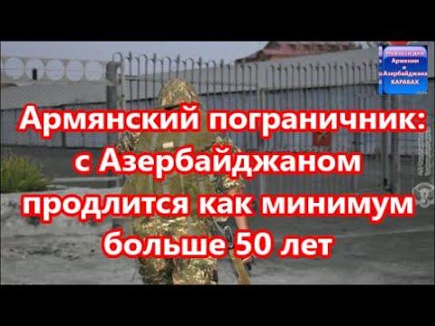 Армянский пограничник: с Азербайджаном продлится как минимум больше 50 лет