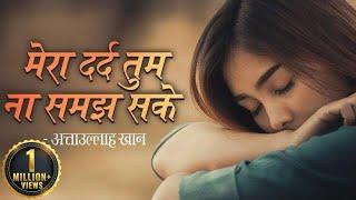 सबसे दर्द भरा गीत 2019 - मेरा दर्द तुम ना समझ सके by अत्ताउल्लाह खान - Mera Dard Tum Na Samaj Sake