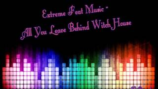 Extreme Feat Music - All You Leave Behind Witch House