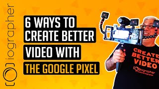 6 WAYS TO CREATE BETTER VIDEO WITH THE GOOGLE PIXEL