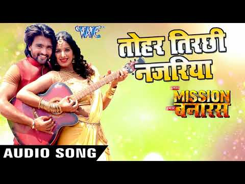 NEW BHOJPURI SONG 2018 - Tohri Tirchhi Najariya - Hamar Mission Hamar Banaras - Bhojpuri Songs