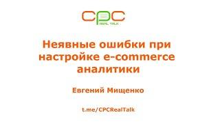 ''Неявні помилки при налаштуванні e-commerce аналітики'' - Євген Міщенко, CPC Real Talk