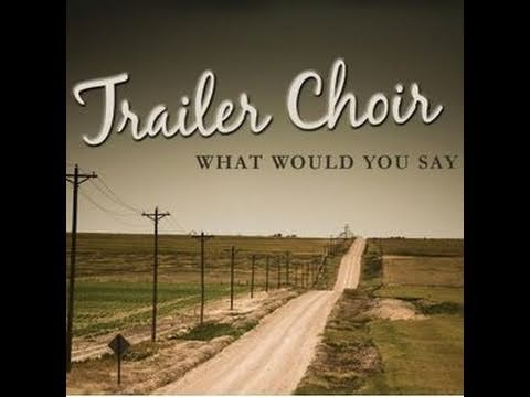 Trailer Choir - What Would You Say