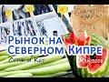 Северный Кипр - Рынок. Что по чем? - май 2018 (Смотрите описание!)
