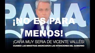 ¡CARA MUY SERIA DE VICENTE VALLÉS CUANDO LAS MINISTRAS CONTARON LAS INTENCIONES DEL GOBIERNO!