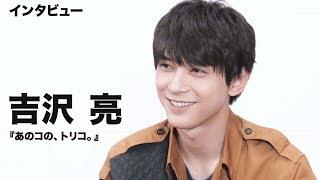 映画『あのコの、トリコ。』で主演・鈴木頼役の吉沢亮に単独インタビュ...
