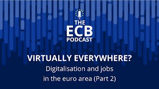 The ECB Podcast - Virtually everywhere? Digitalisation and jobs in the euro area (Part 2)