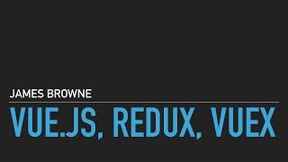 Vue Redux Vuex, talk by James Browne from London Vue.js Meetup #1, March 3rd 2016