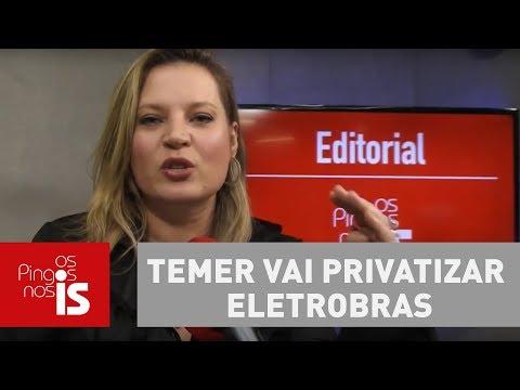 Editorial: Temer vai privatizar Eletrobras. Entenda por que o mercado está em festa