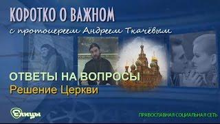 Решение Церкви. Протоиерей Андрей Ткачев