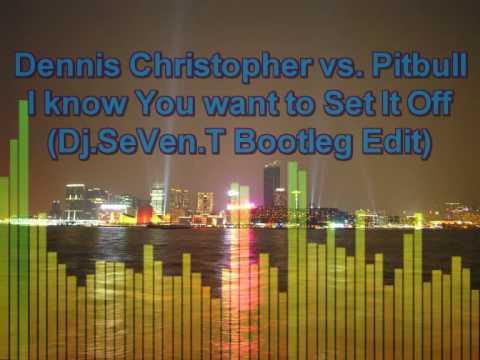 Dennis Christopher vs. Pitbull - You want me to Set It Off (Dj.SeVen.T Bootleg Edit)