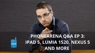 PhoneArena Q&A: iPad 5, Lumia 1520, Nexus 5 and more