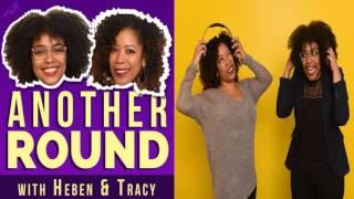 Music Podcast - Another Round - Episode 71: Burn  - Heben Nigatu and Tracy Clayton