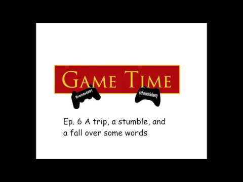 Game Time Ep. 6 A trip, a stumble, and a fall