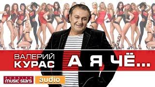 ПРЕМЬЕРА ПЕСНИ!! ВАЛЕРИЙ КУРАС - А Я ЧЁ... / Valery Kuras - A But if ...