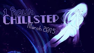 ►1 HOUR CHILLSTEP COMPILATION MARCH 2015◄ ヽ( ≧ω≦)ノ