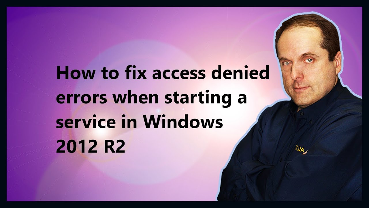 How to fix access denied errors when starting a service in Windows 2012 R2