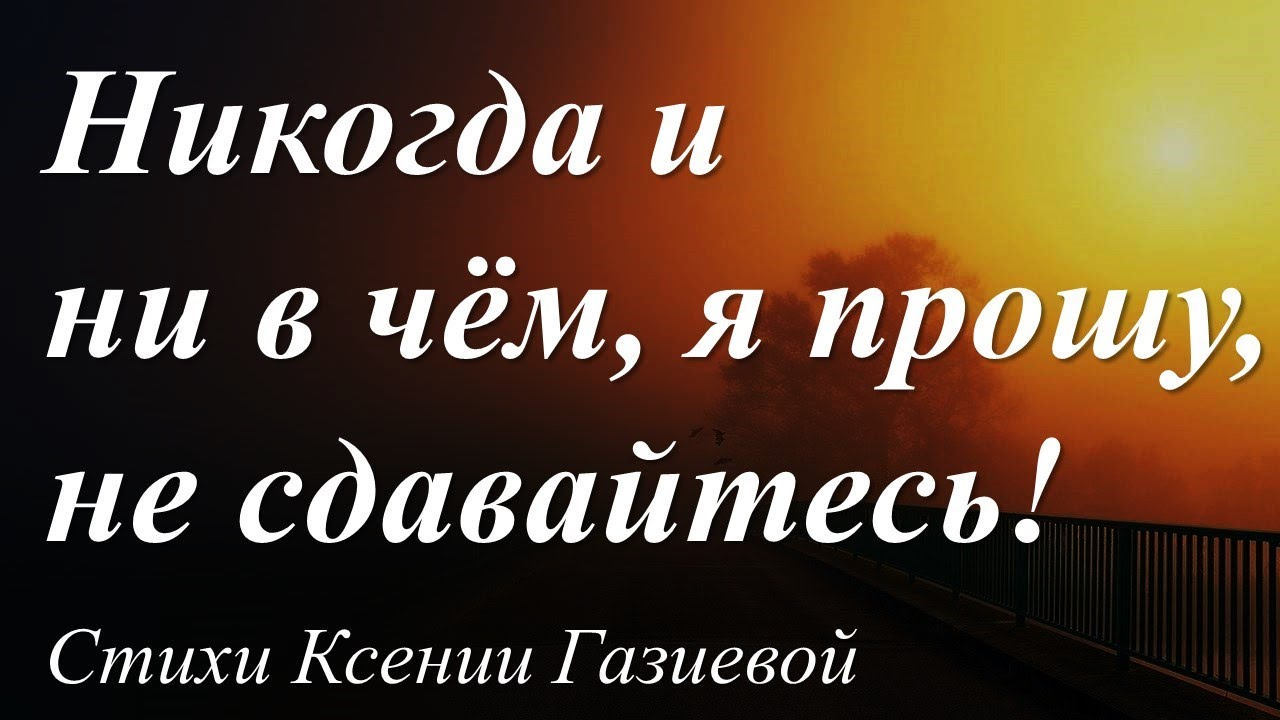 Никогда и ни в чем, я прошу, не сдавайтесь! /автор слов Ксения Газиева/