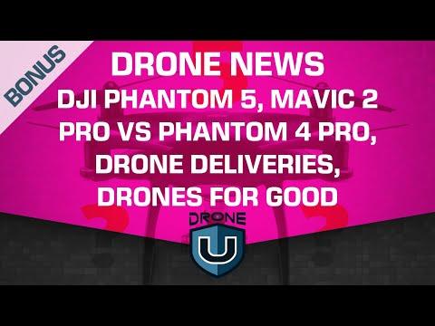 Drone News | DJI Phantom 5, Mavic 2 Pro vs Phantom 4 Pro, Drone Deliveries, Drones for Good