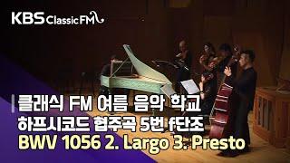 하프시코드 협주곡 5번 f단조 BWV 1056 2. Largo 3. Presto  [KBS 클래식 FM 여름음악학교]