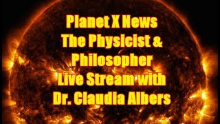Planet X News - The Physicist & Philosopher Live Stream with Dr. Claudia Albers