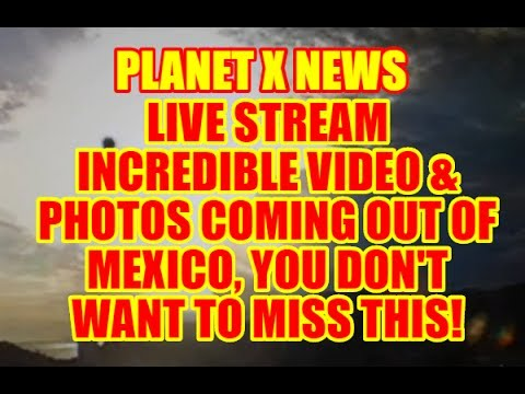 "PLANET X NEWS - ""LIVE STREAM"" INCREDIBLE VIDEO & PHOTOS COMING OUT MEXICO - JUNE 20TH 2017"