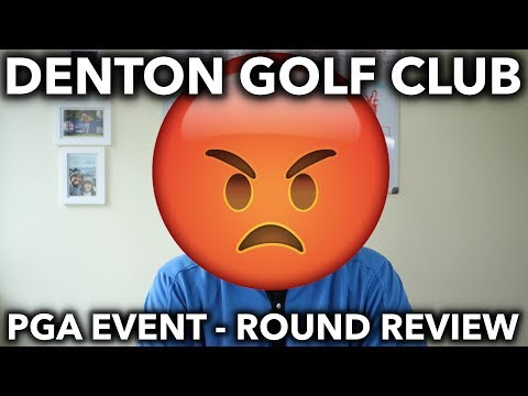 Denton Golf Club - Round Review PGA Event - Not a happy camper!
