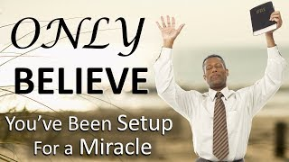 ONLY BELIEVE!!! (You've been setup for a MIRACLE)