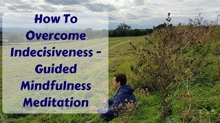 How To Overcome Indecisiveness | Guided Mindfulness Meditation