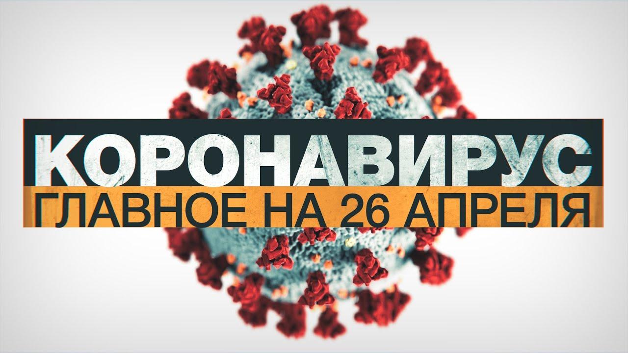 Коронавирус в России и мире: главные новости о распространении COVID-19 к 26 апреля