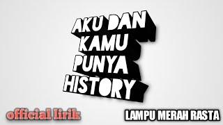 LAMPU MERAH RASTA  AKU & KAMU PUNYA HISTORY (lirik)