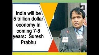 India will be 5 trillion dollar economy in coming 7-8 years:  Suresh Prabhu
