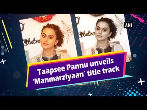 Taapsee Pannu unveils 'Manmarziyaan' title track