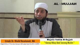 Konsep Hidup Ideal Seorang Muslim Ust. DR. Khalid Basalamah, MA : KAJIAN AL-HUJJAH