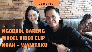 VLOGRIO - Ngobrol Bareng Model Video Clip Noah Wanitaku