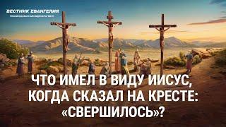 «Вестник Евангелия» Что имел в виду Иисус, когда сказал на кресте: «Свершилось»? (Видеоклип 1/3)
