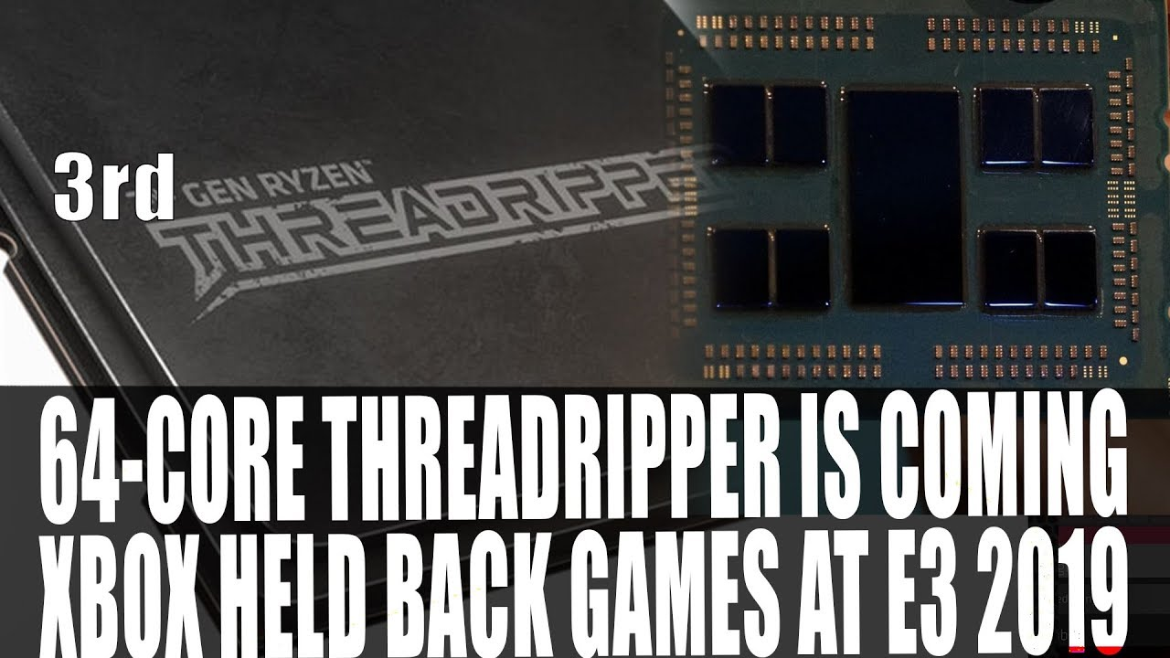 64-Core ThreadRipper Incoming - EXCLUSIVE | Rome Specs Leak | Xbox Held  Back Games At E3