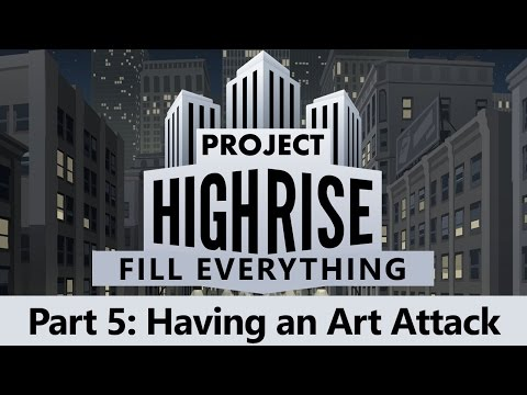 Project Highrise - Fill Everything. Part 5: Having an Art Attack