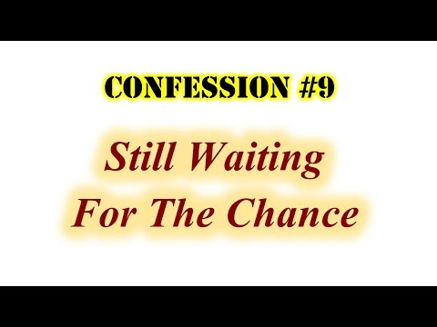Confession #9: Still Waiting For The Chance