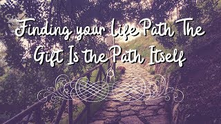 Finding your Life Path The Gift is the actual Path so Live every Moment like it's your Last