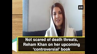 Not scared of death threats, Reham Khan on her upcoming 'controversial' book  - ANI News