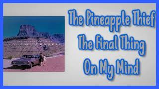 The Pineapple Thief - The Final Thing On My Mind [Lyrics on screen]