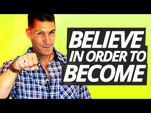 You Have To Believe In Order To Become Greater Than You Are